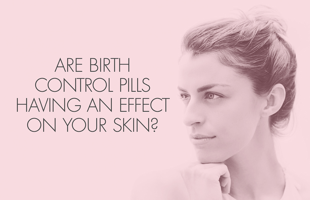 Birth Control Pills And Skin What Affect Are They Having On Your Face